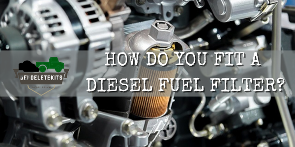HOW DO YOU FIT A DIESEL FUEL FILTER?